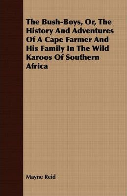 The Bush-Boys, Or, The History And Adventures Of A Cape Farmer And His Family In The Wild Karoos Of Southern Africa Cover Image