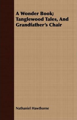 A Wonder Book; Tanglewood Tales, And Grandfather's Chair Cover Image