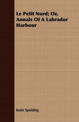 Le Petit Nord; Or, Annals Of A Labrador Harbour Cover Image