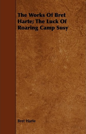 The Works Of Bret Harte; The Luck Of Roaring Camp Susy Cover Image
