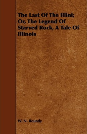 The Last Of The Illini; Or, The Legend Of Starved Rock, A Tale Of Illinois Cover Image