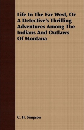 Life In The Far West, Or A Detective's Thrilling Adventures Among The Indians And Outlaws Of Montana Cover Image