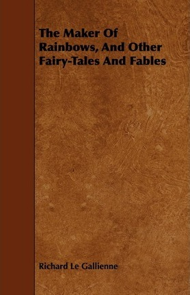 The Maker Of Rainbows, And Other Fairy-Tales And Fables Cover Image