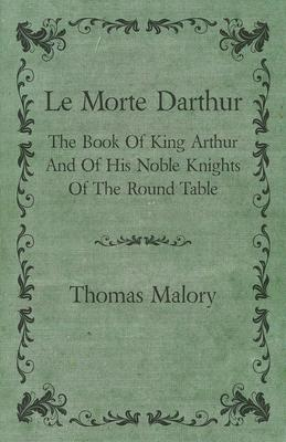 Le Morte Darthur; The Book Of King Arthur And Of His Noble Knights Of The Round Table  The Book of King Arthur and of His Noble Knights of the Round Table