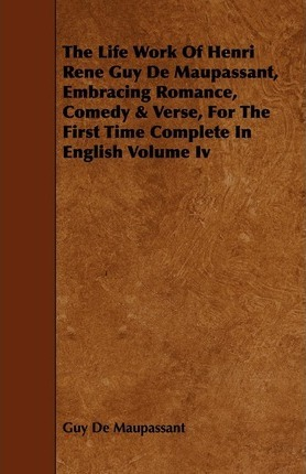 The Life Work Of Henri Rene Guy De Maupassant, Embracing Romance, Comedy & Verse, For The First Time Complete In English Volume Iv Cover Image