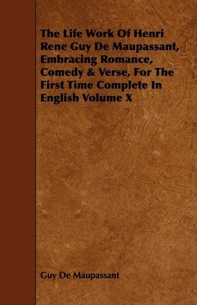 The Life Work Of Henri Rene Guy De Maupassant, Embracing Romance, Comedy & Verse, For The First Time Complete In English Volume X Cover Image