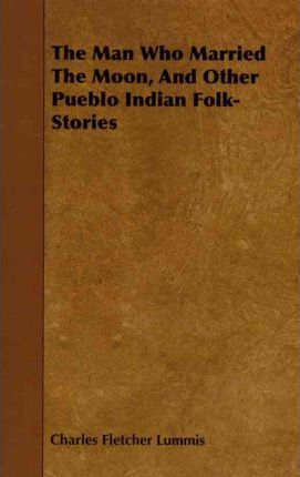 The Man Who Married The Moon, And Other Pueblo Indian Folk-Stories Cover Image