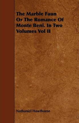 The Marble Faun Or The Romance Of Monte Beni. In Two Volumes Vol II Cover Image