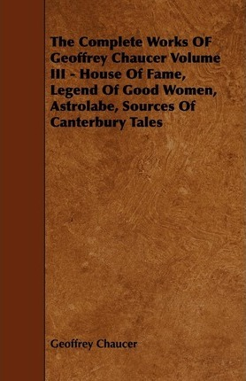 The Complete Works OF Geoffrey Chaucer Volume III - House Of Fame, Legend Of Good Women, Astrolabe, Sources Of Canterbury Tales Cover Image