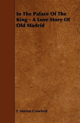 In The Palace Of The King - A Love Story Of Old Madrid Cover Image