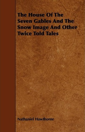 The House Of The Seven Gables And The Snow Image And Other Twice Told Tales Cover Image