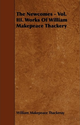 The Newcomes - Vol. III. Works Of William Makepeace Thackery Cover Image