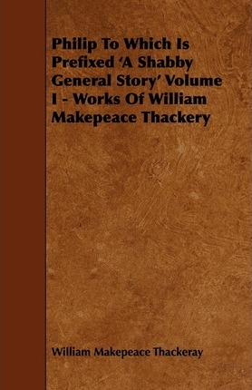 Philip To Which Is Prefixed 'A Shabby General Story' Volume I - Works Of William Makepeace Thackery Cover Image