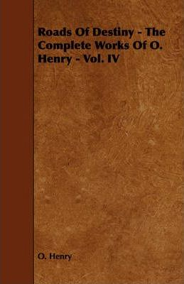 Roads Of Destiny - The Complete Works Of O. Henry - Vol. IV Cover Image
