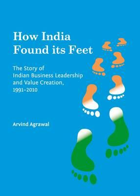 How India Found its Feet  The Story of Indian Business Leadership and Value Creation, 1991-2010