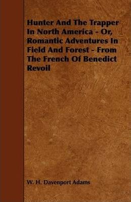 Hunter And The Trapper In North America - Or, Romantic Adventures In Field And Forest - From The French Of Benedict Revoil Cover Image