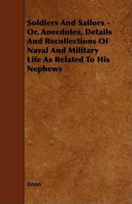 Soldiers And Sailors - Or, Anecdotes, Details And Recollections Of Naval And Military Life As Related To His Nephews