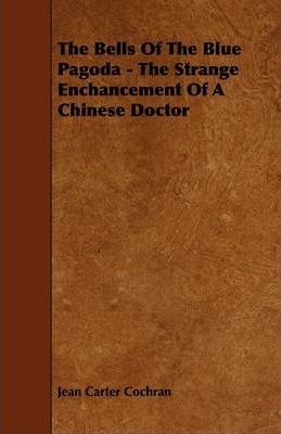 The Bells Of The Blue Pagoda - The Strange Enchancement Of A Chinese Doctor Cover Image