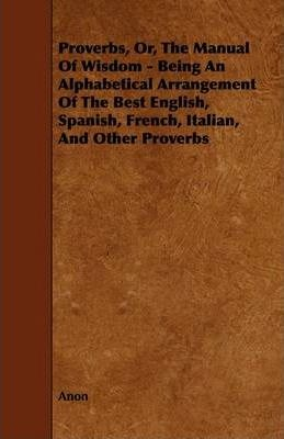 Proverbs, Or, The Manual Of Wisdom - Being An Alphabetical Arrangement Of The Best English, Spanish, French, Italian, And Other Proverbs