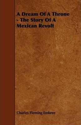 A Dream Of A Throne - The Story Of A Mexican Revolt Cover Image