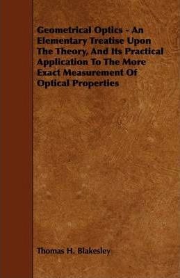 Geometrical Optics - An Elementary Treatise Upon The Theory, And Its Practical Application To The More Exact Measurement Of Optical Properties Cover Image