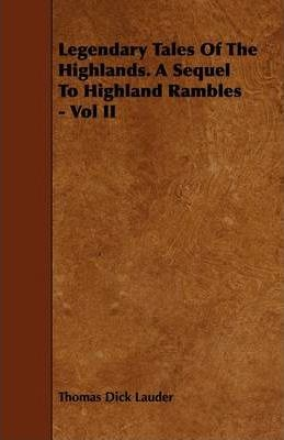 Legendary Tales Of The Highlands. A Sequel To Highland Rambles - Vol II Cover Image