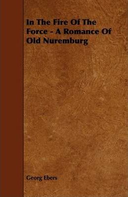 In The Fire Of The Force - A Romance Of Old Nuremburg Cover Image