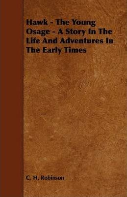 Hawk - The Young Osage - A Story In The Life And Adventures In The Early Times Cover Image