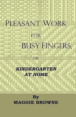 Pleasant Work For Busy Fingers - Or, Kindergarten At Home Cover Image