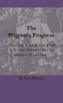 The Pilgrim's Progress - From This World To That Which Is To Come Delivered Under The Similitude Of A Dream Cover Image