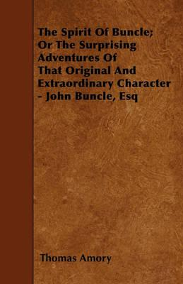 The Spirit Of Buncle; Or The Surprising Adventures Of That Original And Extraordinary Character - John Buncle, Esq Cover Image