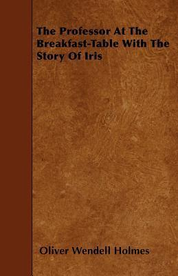 The Professor At The Breakfast-Table With The Story Of Iris Cover Image