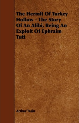 The Hermit Of Turkey Hollow - The Story Of An Alibi, Being An Exploit Of Ephraim Tutt Cover Image