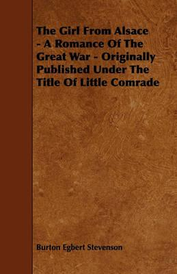 The Girl From Alsace - A Romance Of The Great War - Originally Published Under The Title Of Little Comrade Cover Image