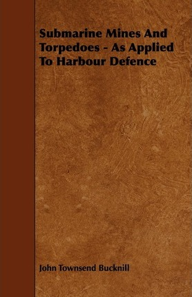Submarine Mines And Torpedoes - As Applied To Harbour Defence Cover Image