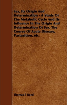 Sex, Its Origin And Determination - A Study Of The Metabolic Cycle And Its Influence In The Origin And Determination Of Sex, The Course Of Acute Disease, Parturition, Etc. Cover Image