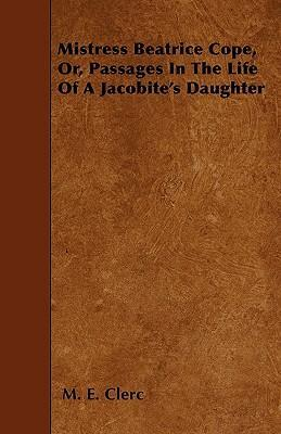 Mistress Beatrice Cope, Or, Passages In The Life Of A Jacobite's Daughter Cover Image