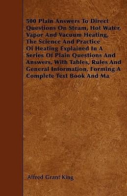 500 Plain Answers To Direct Questions On Steam, Hot Water, Vapor And Vacuum Heating, The Science And Practice Of Heating Explained In A Series Of Plain Questions And Answers, With Tables, Rules And General Information, Forming A Complete Text Book And Ma