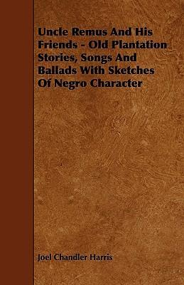 Uncle Remus And His Friends - Old Plantation Stories, Songs And Ballads With Sketches Of Negro Character Cover Image