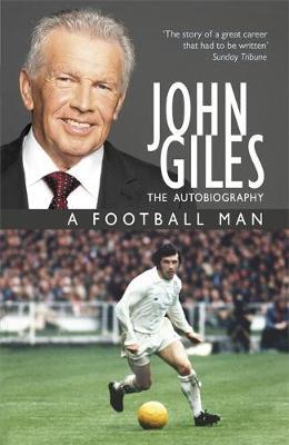 John Giles: A Football Man - My Autobiography : The heart of the game