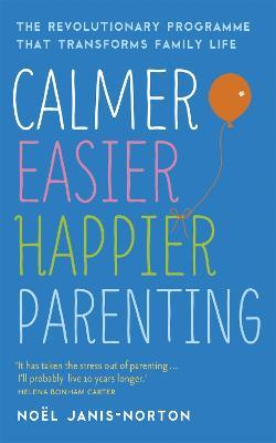 Calmer, Easier, Happier Parenting : The Revolutionary Programme That Transforms Family Life