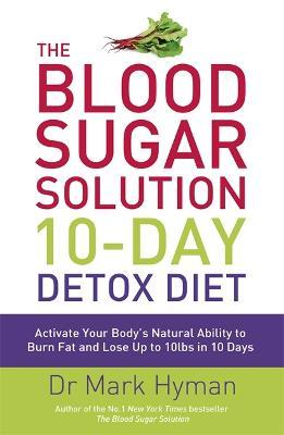 The Blood Sugar Solution 10-Day Detox Diet : Activate Your Body's Natural Ability to Burn fat and Lose Up to 10lbs in 10 Days – Dr. Mark Hyman