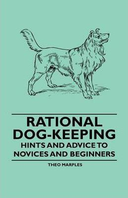 Rational Dog-Keeping - Hints And Advice To Novices And Beginners