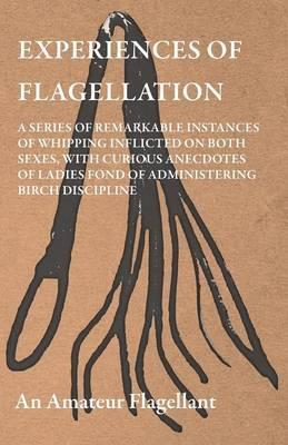 Experiences Of Flagellation - A Series Of Remarkable Instances Of Whipping Inflicted On Both Sexes, With Curious Anecdotes Of Ladies Fond Of Administering Birch Discipline Cover Image