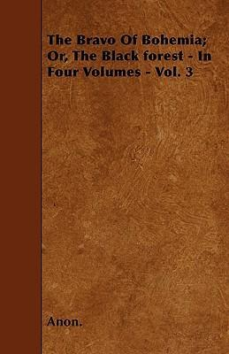The Bravo Of Bohemia; Or, The Black Forest - In Four Volumes - Vol. 3 Cover Image