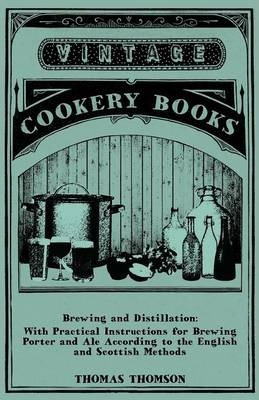 Brewing And Distillation - With Practical Instructions For Brewing Porter And Ale According To The English And Scottish Methods