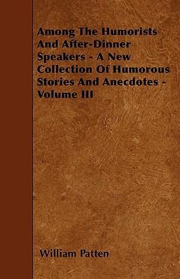 Among The Humorists And After-Dinner Speakers - A New Collection Of Humorous Stories And Anecdotes - Volume III Cover Image