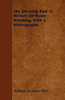 The Divining Rod A History Of Water Witching, With A Bibliography