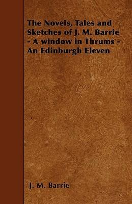 The Novels, Tales and Sketches of J. M. Barrie - A Window in Thrums - An Edinburgh Eleven Cover Image