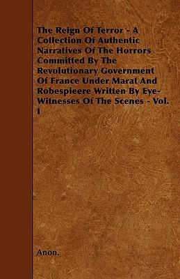The Reign Of Terror - A Collection Of Authentic Narratives Of The Horrors Committed By The Revolutionary Government Of France Under Marat And Robespieere Written By Eye-Witnesses Of The Scenes - Vol. I Cover Image